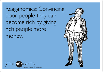 Reaganomics: convincing poor people they can become rich by giving more money to rich people